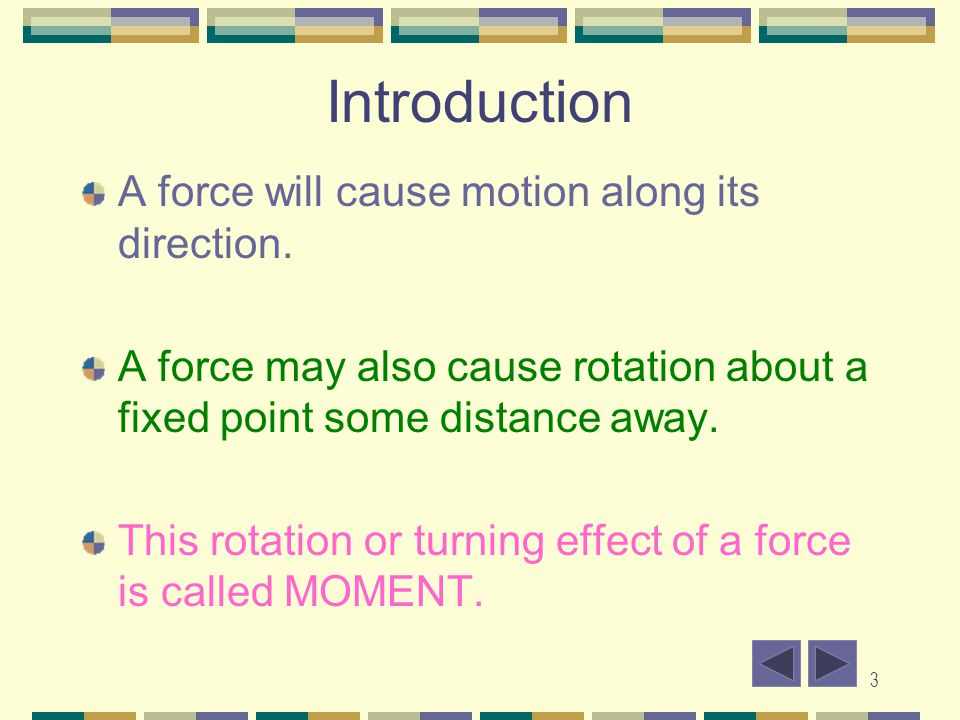 3 Introduction A force will cause motion along its direction. A force may also cause rotation about a fixed point some distance away. This rotation or