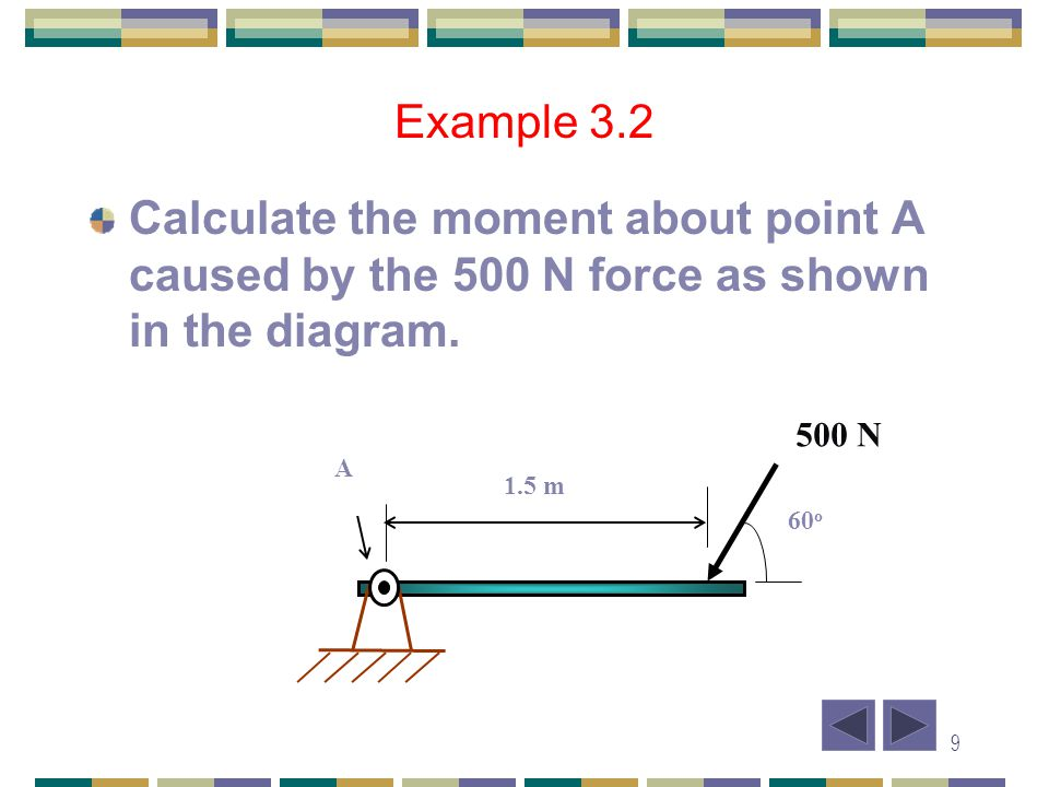 10 Example 3.2 Solution: M A = F x d = -500 x AB = -500 x 1.5 sin 60 = -649.5 Nm = 649.5 Nm 1.5 m 500 N Line of action 60 0 d B A A 1.5 m 60 o 500 N