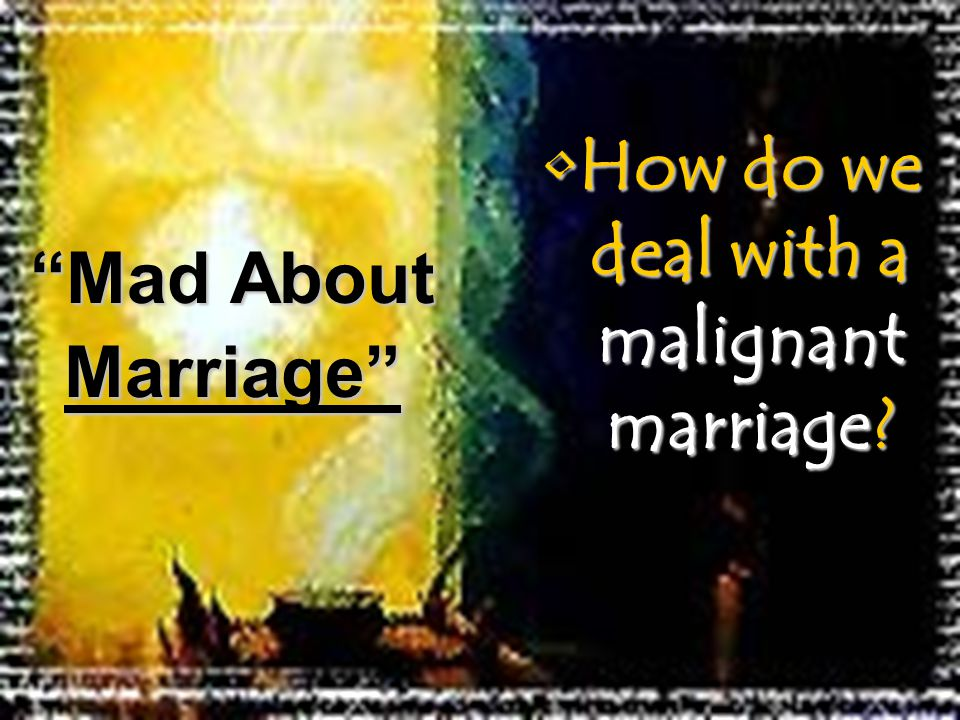 How do we deal with a malignant marriage?How do we deal with a malignant marriage? Mad About Marriage
