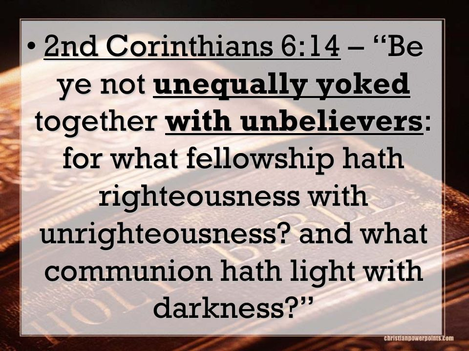 2nd Corinthians 6:14 – Be ye not unequally yoked together with unbelievers: for what fellowship hath righteousness with unrighteousness? and what comm