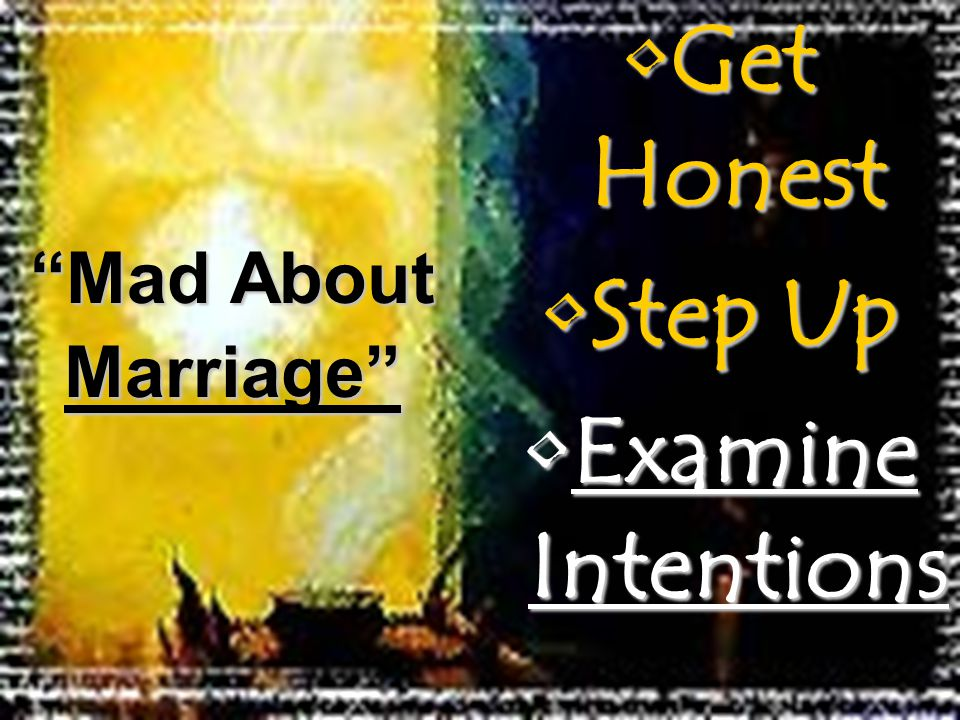 Get HonestGet Honest Step UpStep Up Examine IntentionsExamine Intentions Mad About Marriage