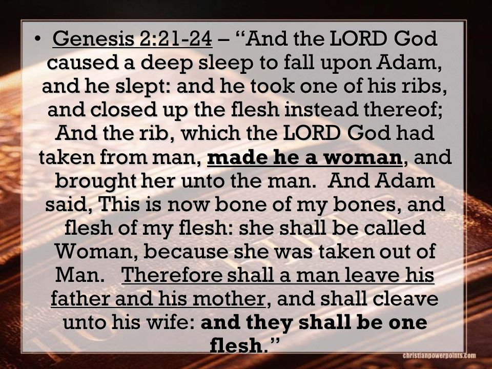 Genesis 2:21-24 – And the LORD God caused a deep sleep to fall upon Adam, and he slept: and he took one of his ribs, and closed up the flesh instead t