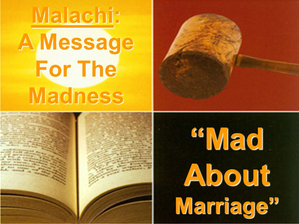 Mad About Marriage Malachi: A Message For The Madness