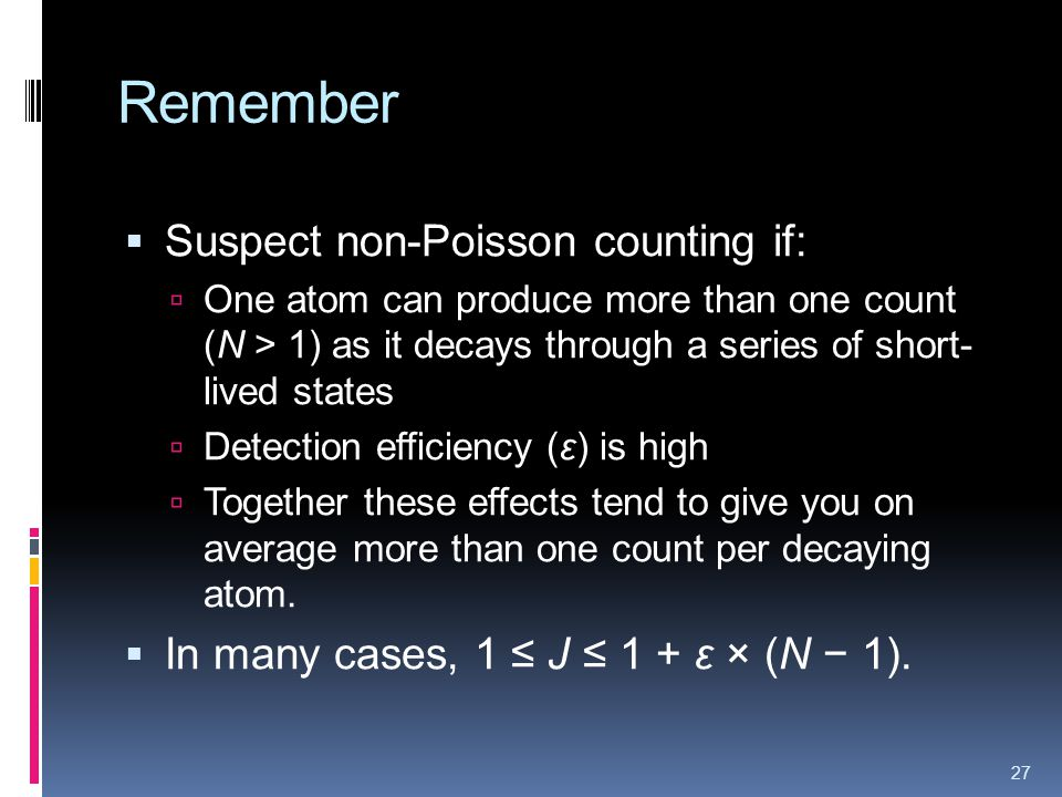 Remember Suspect non-Poisson counting if: One atom can produce more than one count (N > 1) as it decays through a series of short- lived states Detection efficiency (ε) is high Together these effects tend to give you on average more than one count per decaying atom.
