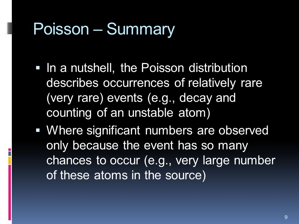 Poisson – Summary In a nutshell, the Poisson distribution describes occurrences of relatively rare (very rare) events (e.g., decay and counting of an unstable atom) Where significant numbers are observed only because the event has so many chances to occur (e.g., very large number of these atoms in the source) 9