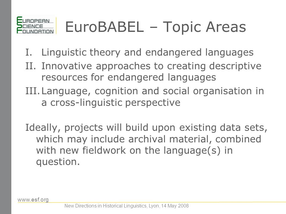 www.esf.org New Directions in Historical Linguistics, Lyon, 14 May 2008 EuroBABEL – Topic Areas I.Linguistic theory and endangered languages II.Innova