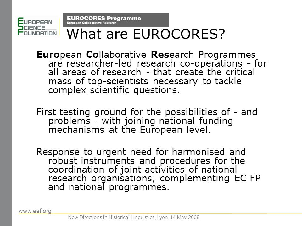 www.esf.org New Directions in Historical Linguistics, Lyon, 14 May 2008 What are EUROCORES? European Collaborative Research Programmes are researcher-