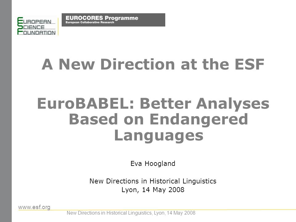 www.esf.org New Directions in Historical Linguistics, Lyon, 14 May 2008 A New Direction at the ESF EuroBABEL: Better Analyses Based on Endangered Lang