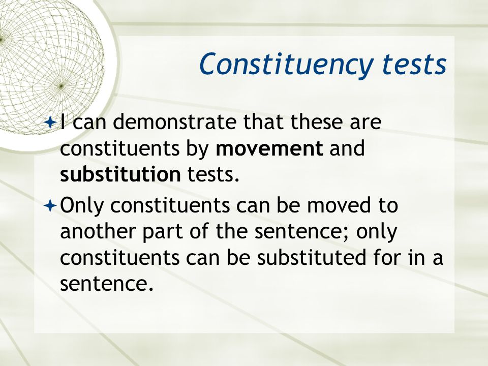Constituency tests I can demonstrate that these are constituents by movement and substitution tests. Only constituents can be moved to another part of