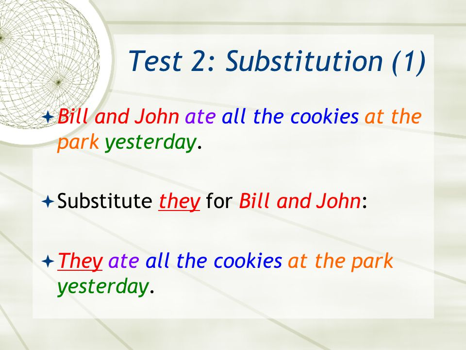Test 2: Substitution (1) Bill and John ate all the cookies at the park yesterday. Substitute they for Bill and John: They ate all the cookies at the p