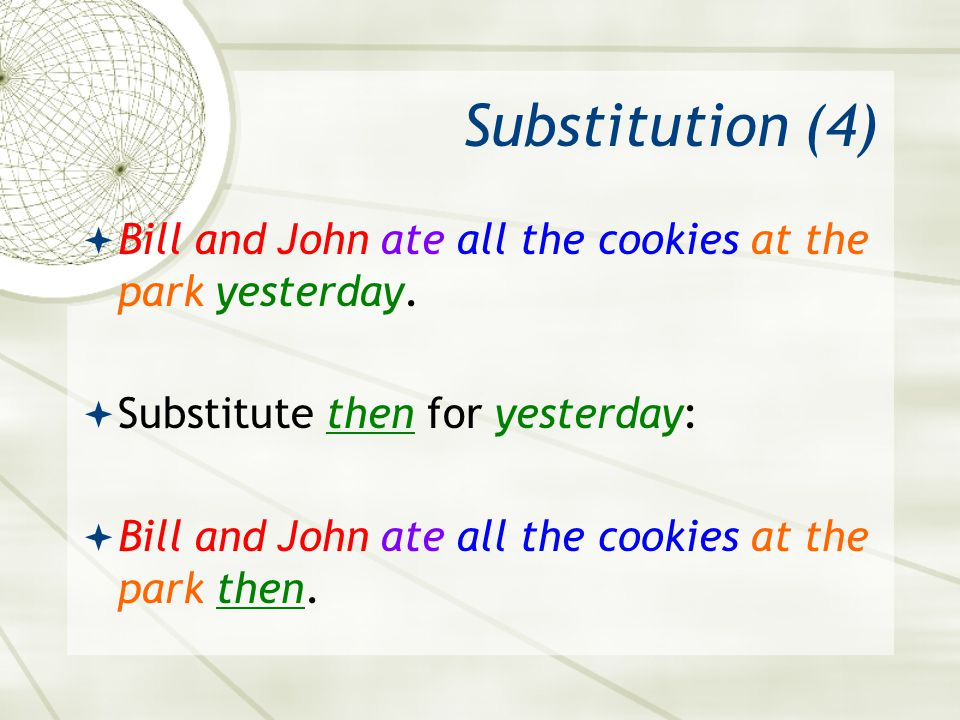 Substitution (4) Bill and John ate all the cookies at the park yesterday. Substitute then for yesterday: Bill and John ate all the cookies at the park