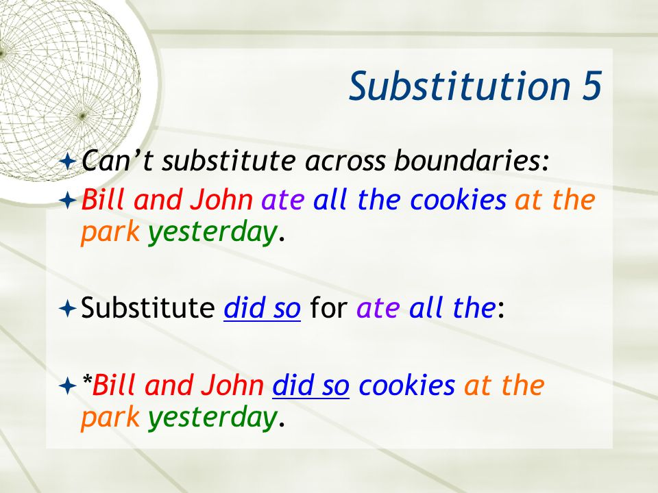 Substitution 5 Cant substitute across boundaries: Bill and John ate all the cookies at the park yesterday. Substitute did so for ate all the: *Bill an