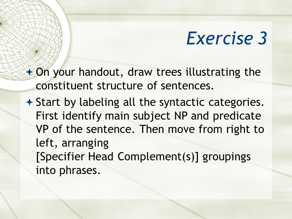 Exercise 3 On your handout, draw trees illustrating the constituent structure of sentences. Start by labeling all the syntactic categories. First iden