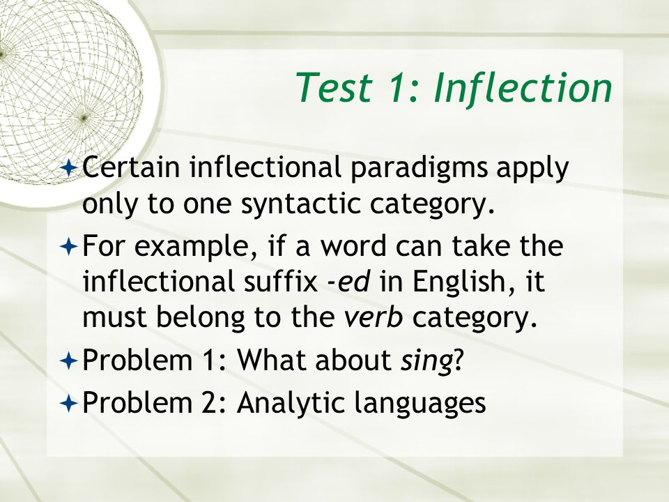 Test 1: Inflection Certain inflectional paradigms apply only to one syntactic category. For example, if a word can take the inflectional suffix -ed in