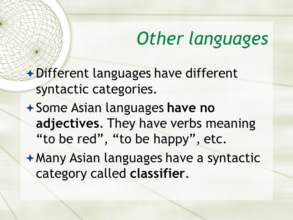 Other languages Different languages have different syntactic categories. Some Asian languages have no adjectives. They have verbs meaning to be red, t