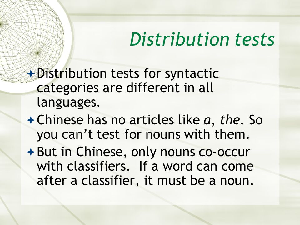 Distribution tests Distribution tests for syntactic categories are different in all languages. Chinese has no articles like a, the. So you cant test f