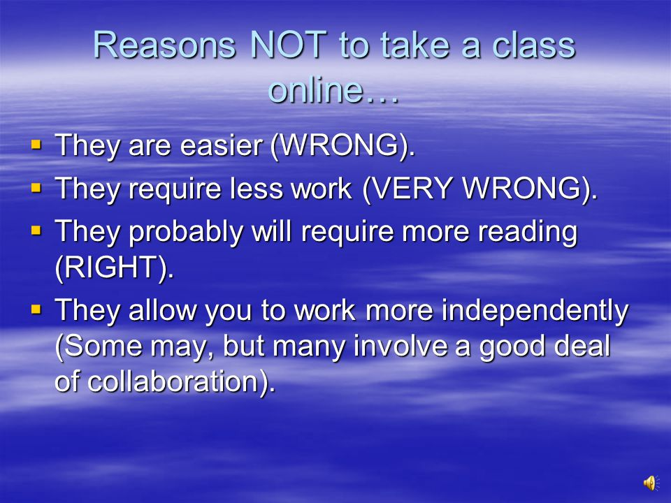 Why take an online class. If you cant attend regular classes.
