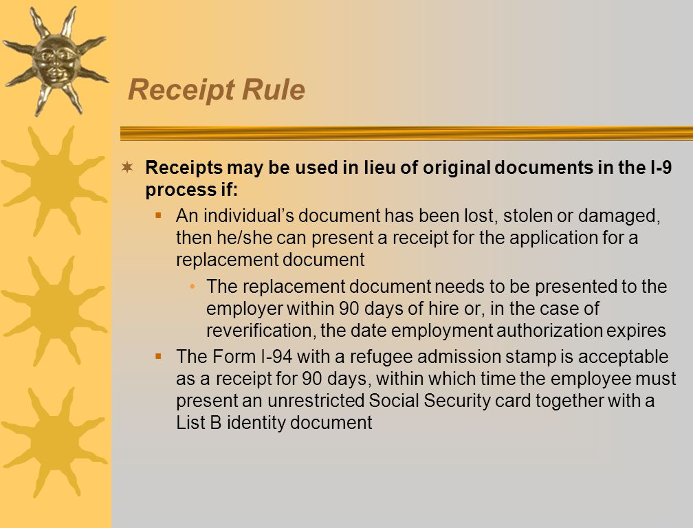 Receipt Rule Receipts may be used in lieu of original documents in the I-9 process if: An individuals document has been lost, stolen or damaged, then