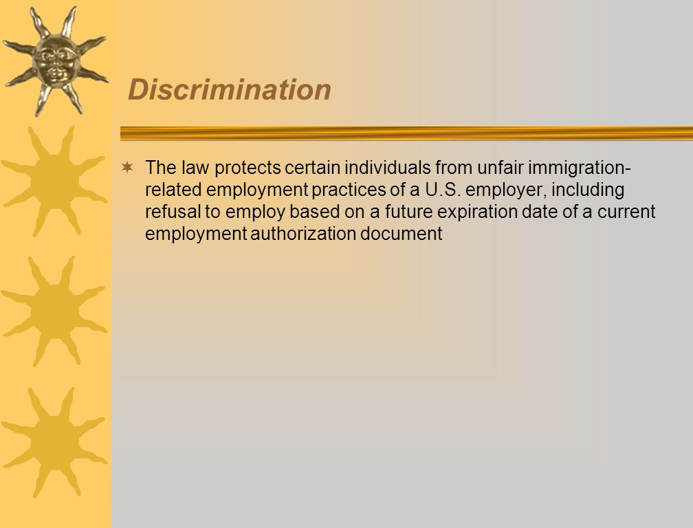 Discrimination The law protects certain individuals from unfair immigration- related employment practices of a U.S. employer, including refusal to emp