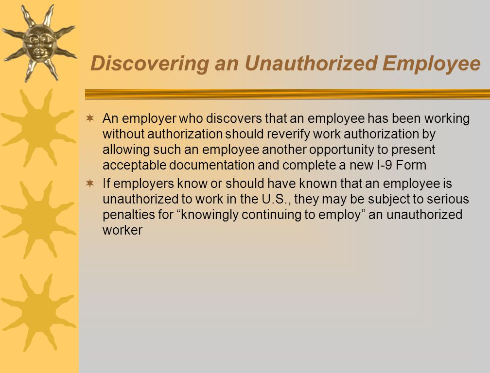 Discovering an Unauthorized Employee An employer who discovers that an employee has been working without authorization should reverify work authorizat