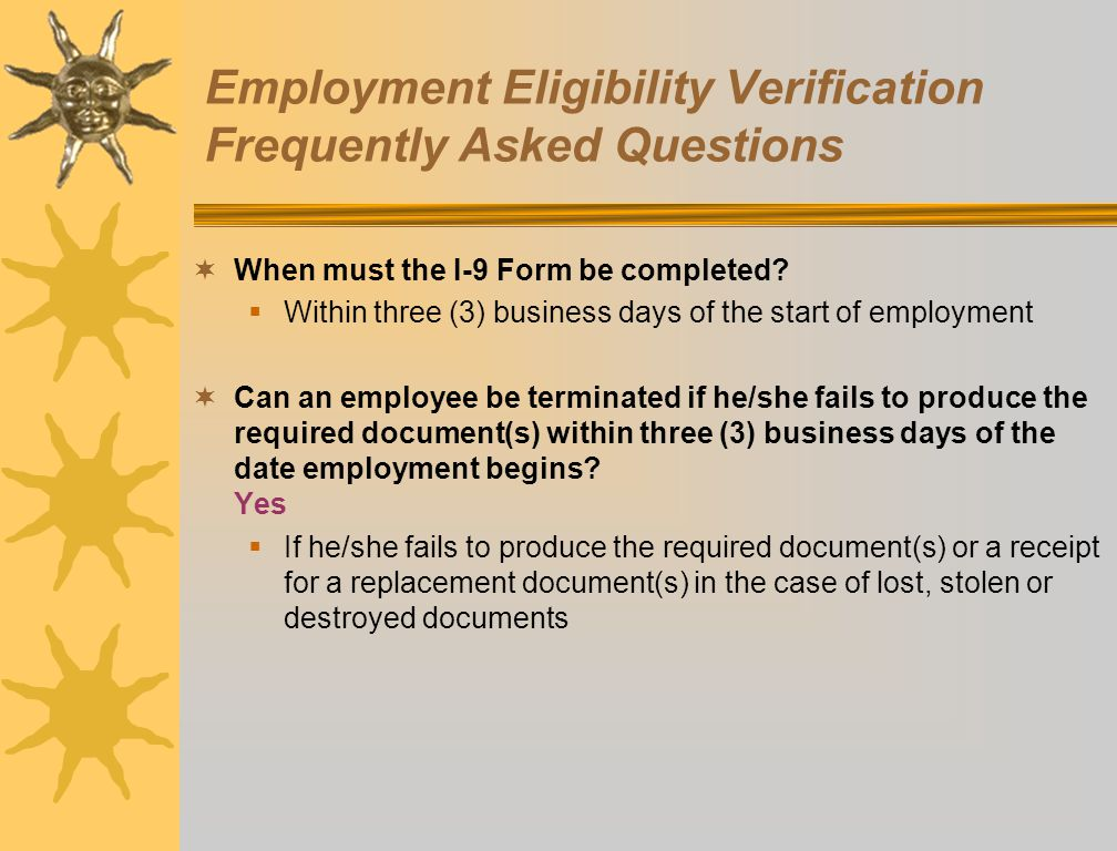 Employment Eligibility Verification Frequently Asked Questions When must the I-9 Form be completed? Within three (3) business days of the start of emp