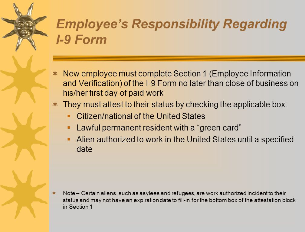 Employees Responsibility Regarding I-9 Form New employee must complete Section 1 (Employee Information and Verification) of the I-9 Form no later than