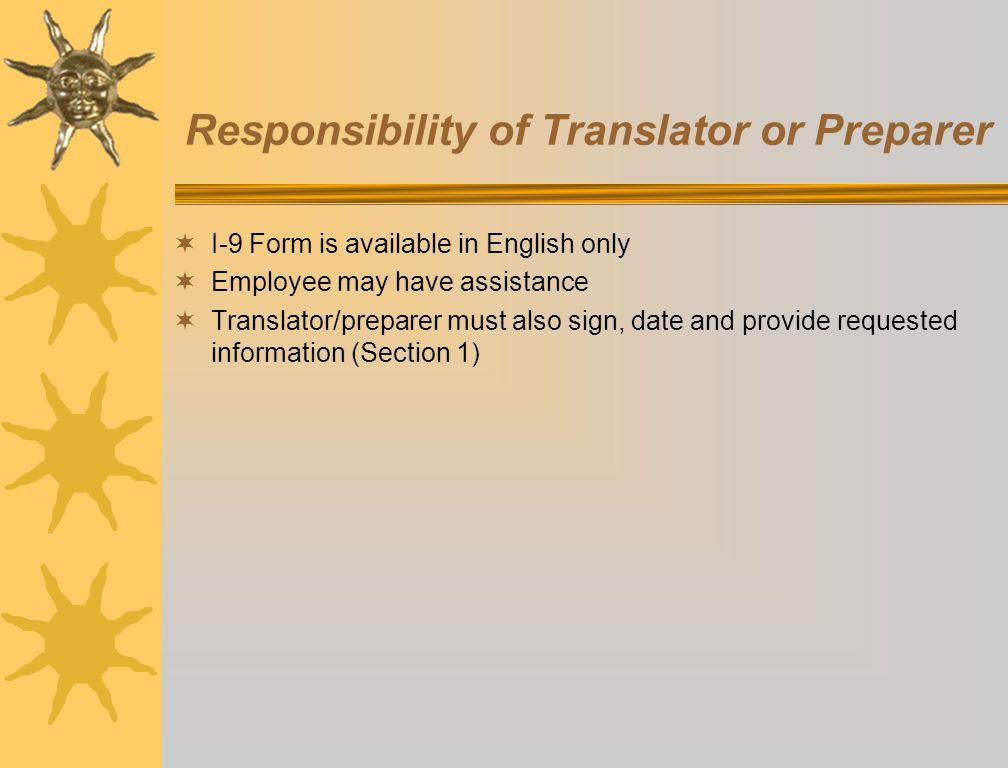 Responsibility of Translator or Preparer I-9 Form is available in English only Employee may have assistance Translator/preparer must also sign, date a