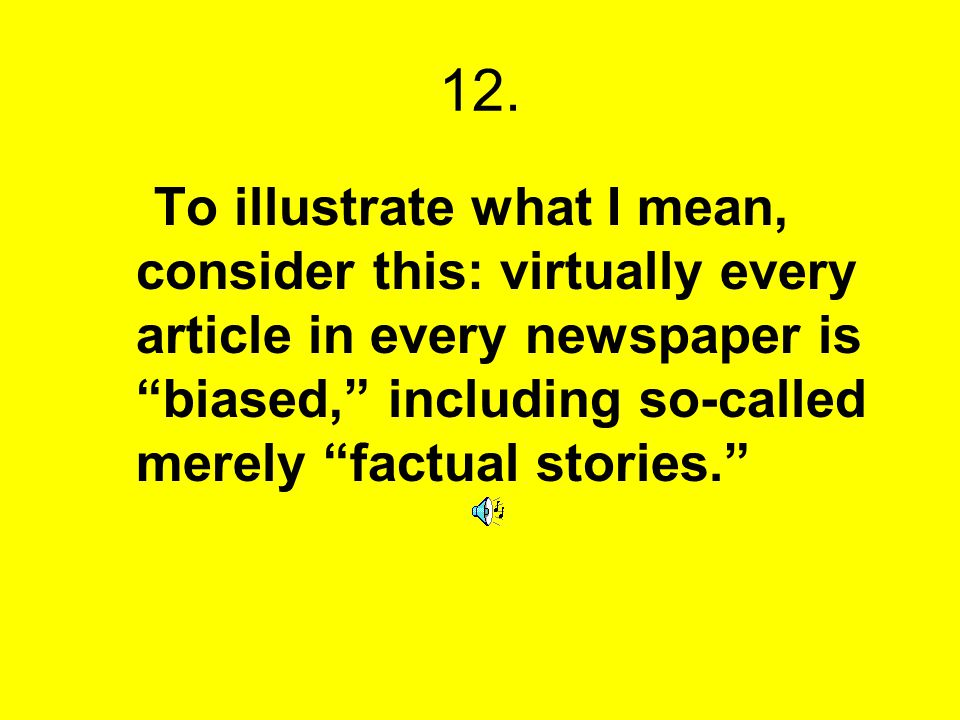 12. To illustrate what I mean, consider this: virtually every article in every newspaper is biased, including so-called merely factual stories.