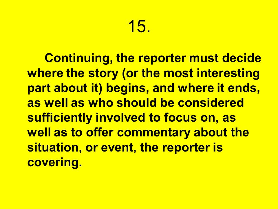 15. Continuing, the reporter must decide where the story (or the most interesting part about it) begins, and where it ends, as well as who should be c