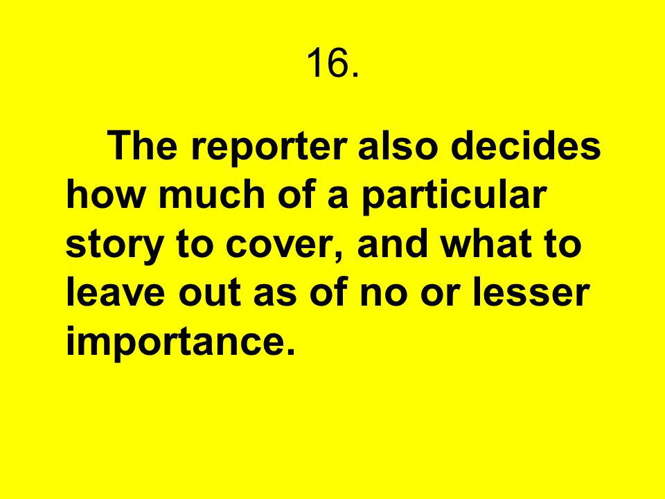 16. The reporter also decides how much of a particular story to cover, and what to leave out as of no or lesser importance.