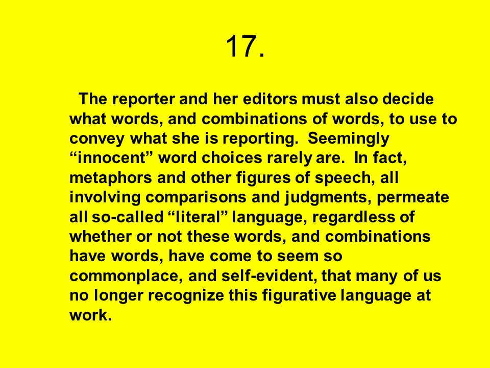 17. The reporter and her editors must also decide what words, and combinations of words, to use to convey what she is reporting. Seemingly innocent wo