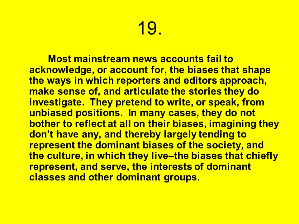 19. Most mainstream news accounts fail to acknowledge, or account for, the biases that shape the ways in which reporters and editors approach, make se