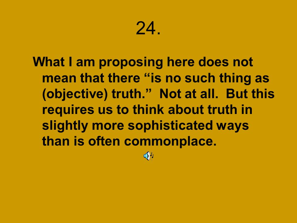 24. What I am proposing here does not mean that there is no such thing as (objective) truth. Not at all. But this requires us to think about truth in