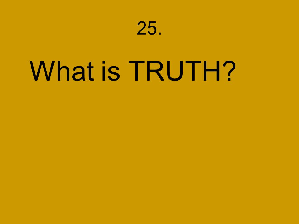25. What is TRUTH?