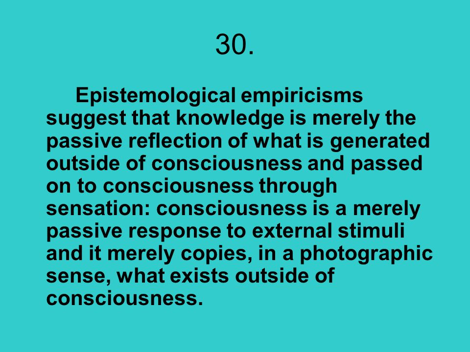 30. Epistemological empiricisms suggest that knowledge is merely the passive reflection of what is generated outside of consciousness and passed on to