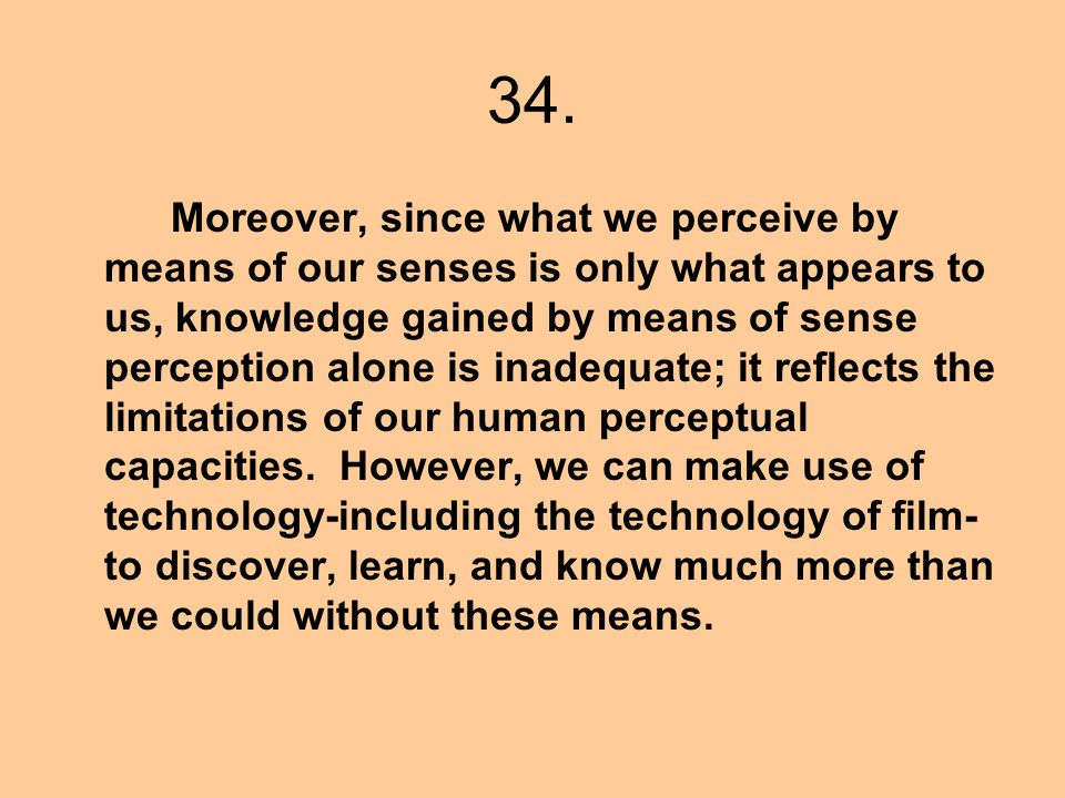 34. Moreover, since what we perceive by means of our senses is only what appears to us, knowledge gained by means of sense perception alone is inadequ