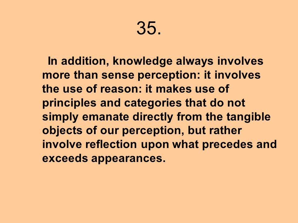 35. In addition, knowledge always involves more than sense perception: it involves the use of reason: it makes use of principles and categories that d