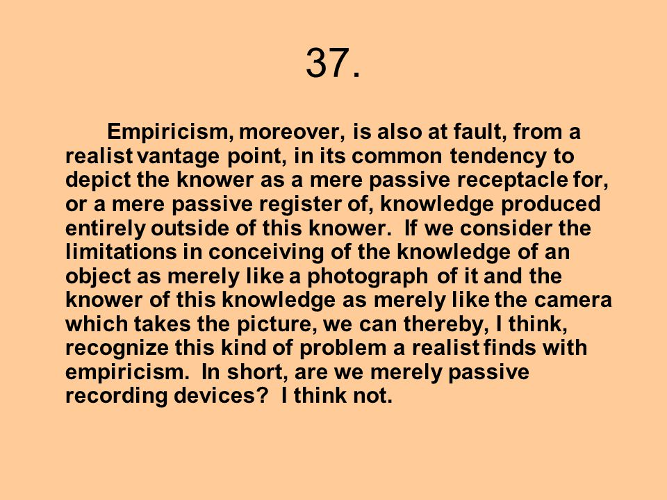 37. Empiricism, moreover, is also at fault, from a realist vantage point, in its common tendency to depict the knower as a mere passive receptacle for
