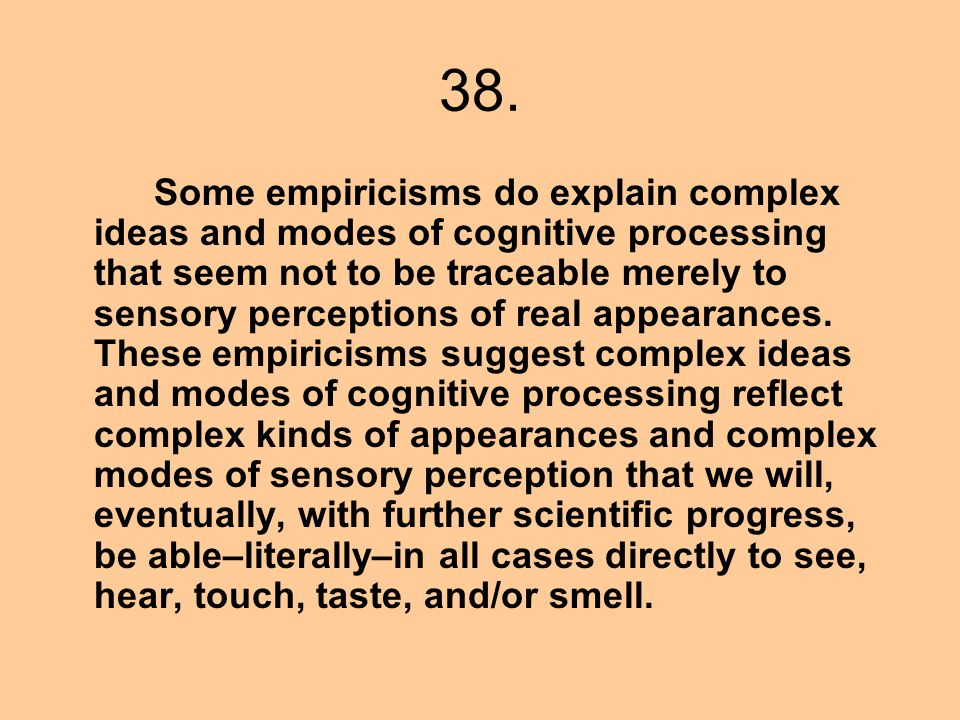 38. Some empiricisms do explain complex ideas and modes of cognitive processing that seem not to be traceable merely to sensory perceptions of real ap