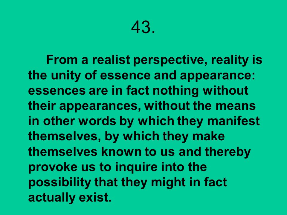 43. From a realist perspective, reality is the unity of essence and appearance: essences are in fact nothing without their appearances, without the me