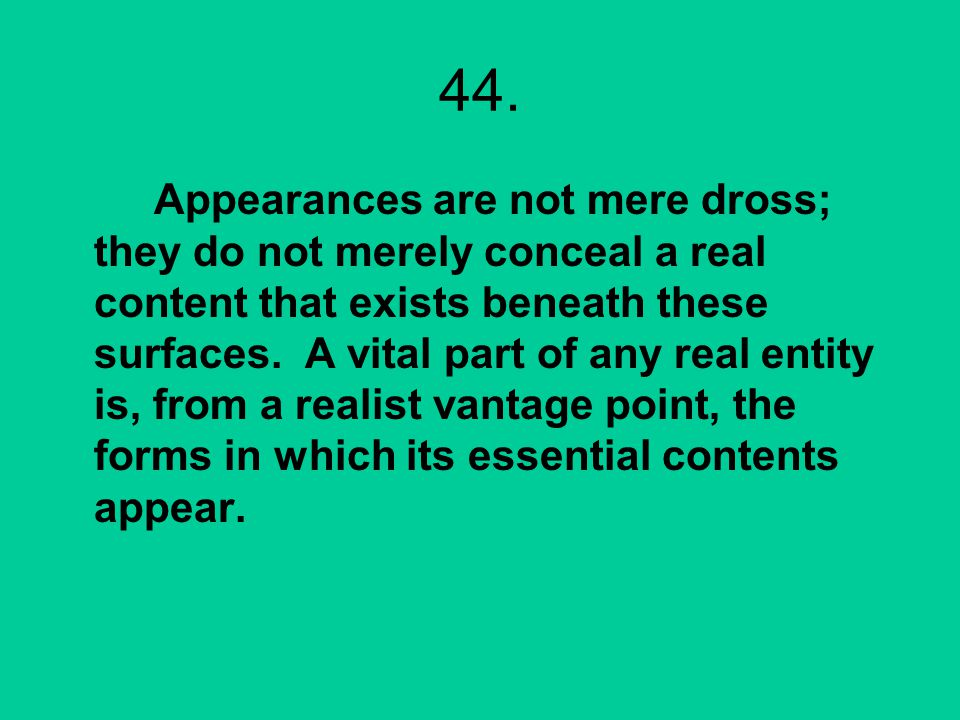 44. Appearances are not mere dross; they do not merely conceal a real content that exists beneath these surfaces. A vital part of any real entity is,