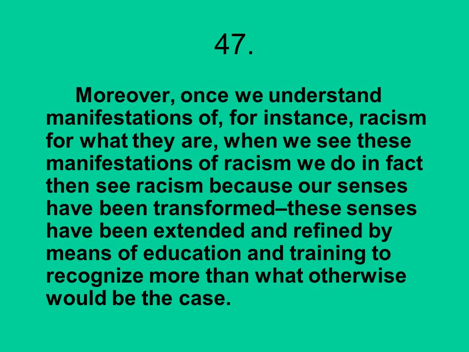 47. Moreover, once we understand manifestations of, for instance, racism for what they are, when we see these manifestations of racism we do in fact t
