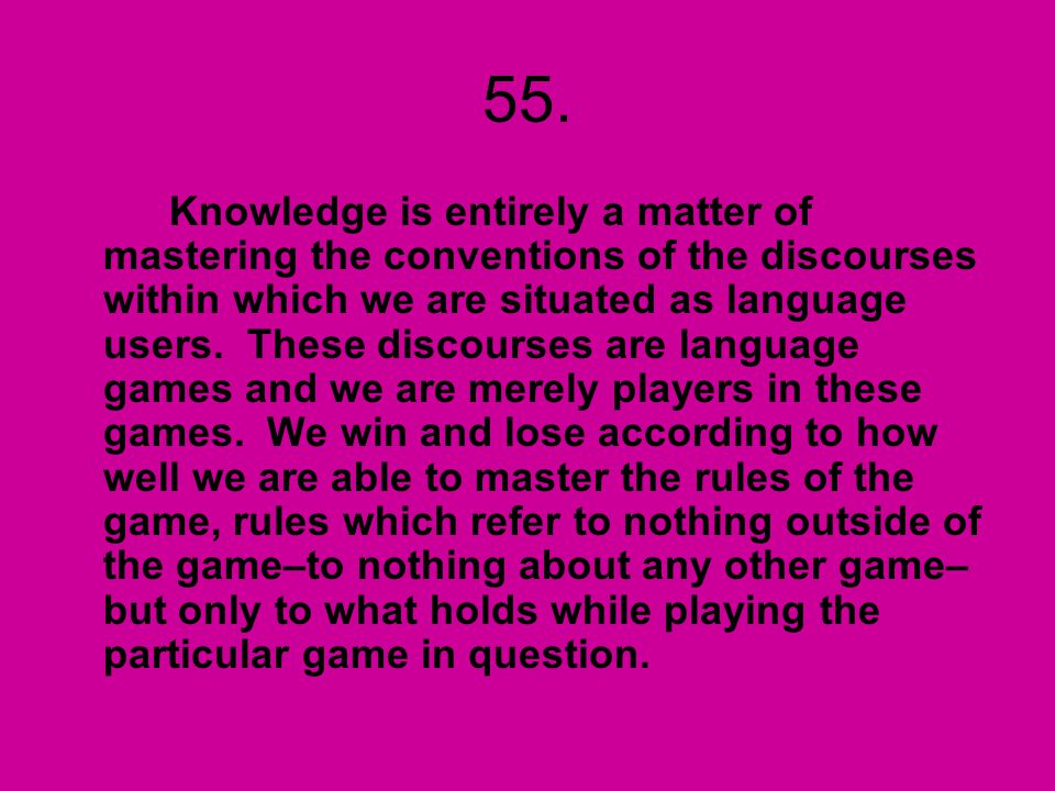 55. Knowledge is entirely a matter of mastering the conventions of the discourses within which we are situated as language users. These discourses are