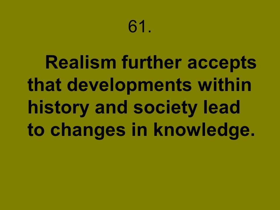 61. Realism further accepts that developments within history and society lead to changes in knowledge.
