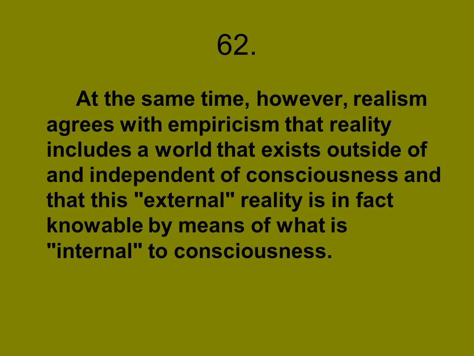 62. At the same time, however, realism agrees with empiricism that reality includes a world that exists outside of and independent of consciousness an