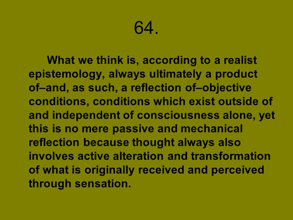64. What we think is, according to a realist epistemology, always ultimately a product of–and, as such, a reflection of–objective conditions, conditio