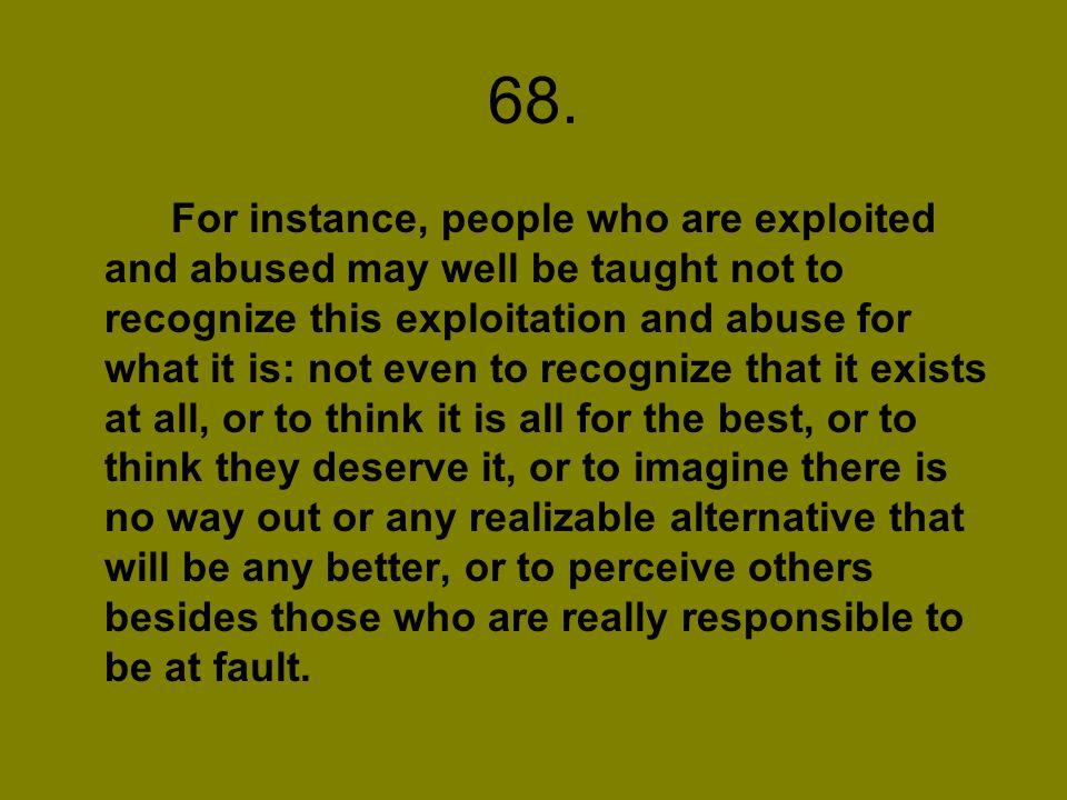 68. For instance, people who are exploited and abused may well be taught not to recognize this exploitation and abuse for what it is: not even to reco