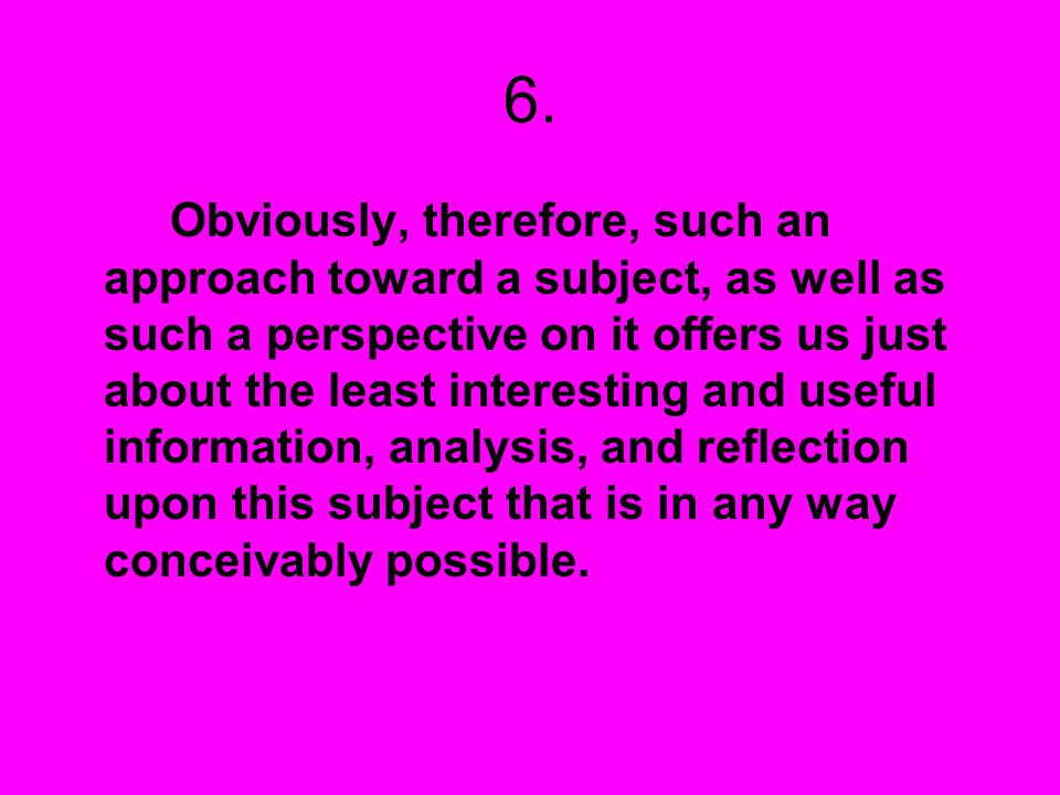 6. Obviously, therefore, such an approach toward a subject, as well as such a perspective on it offers us just about the least interesting and useful