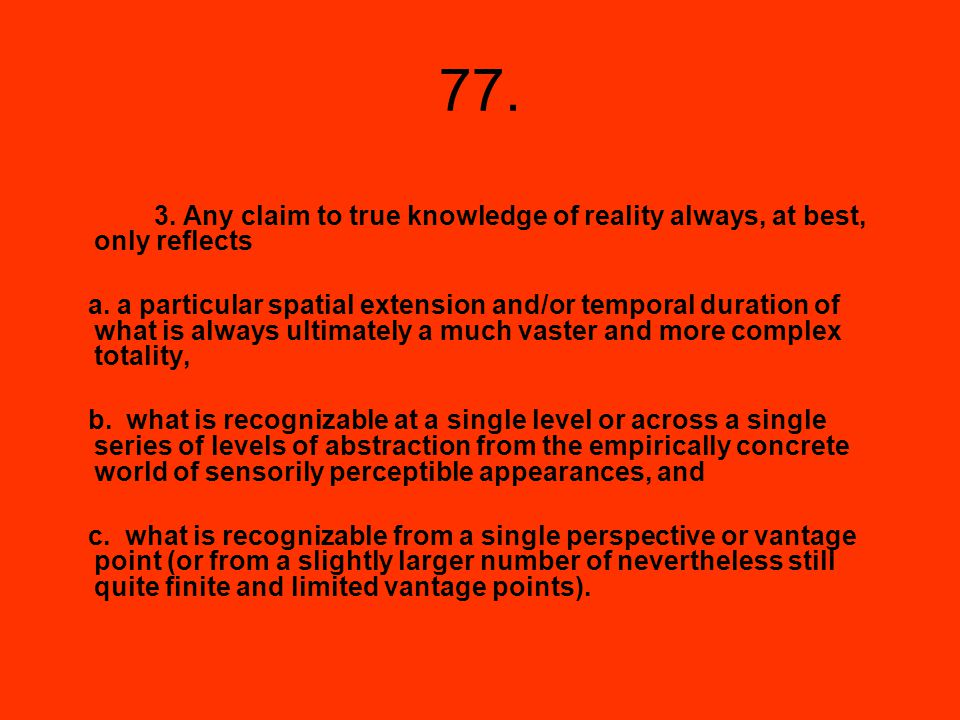 77. 3. Any claim to true knowledge of reality always, at best, only reflects a. a particular spatial extension and/or temporal duration of what is alw