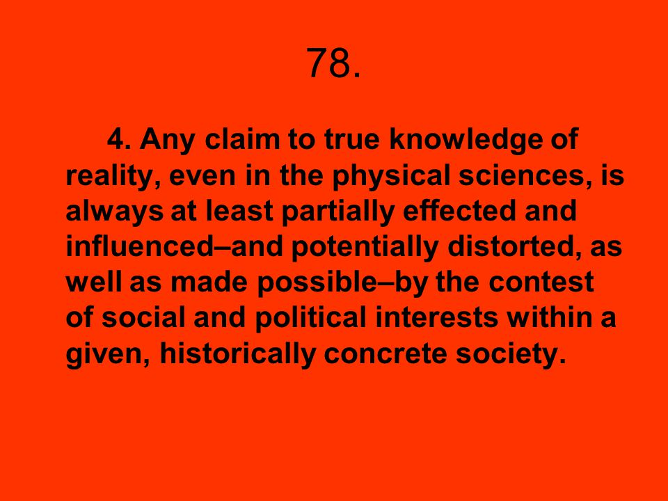 78. 4. Any claim to true knowledge of reality, even in the physical sciences, is always at least partially effected and influenced–and potentially dis
